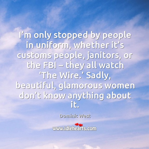 I'm only stopped by people in uniform, whether it's customs people, janitors, or the fbi Image