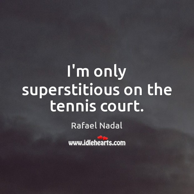 I'm only superstitious on the tennis court. Rafael Nadal Picture Quote