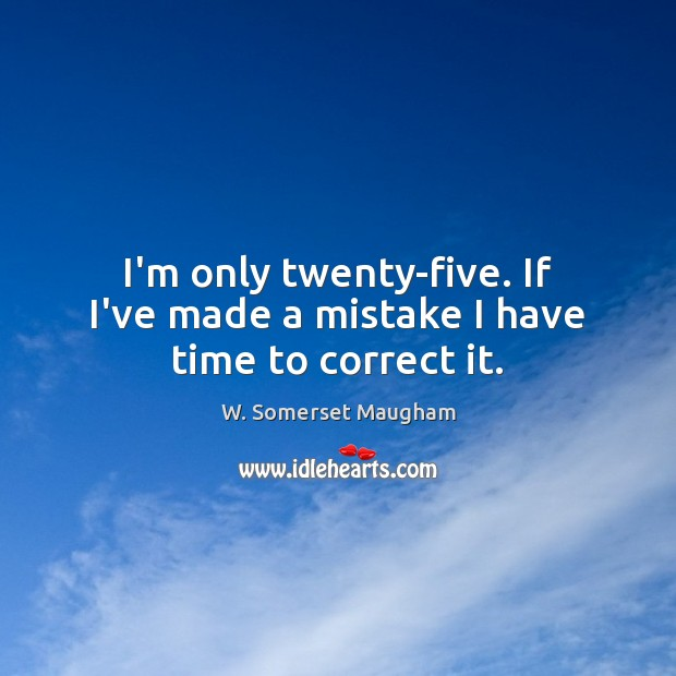 I'm only twenty-five. If I've made a mistake I have time to correct it. Image