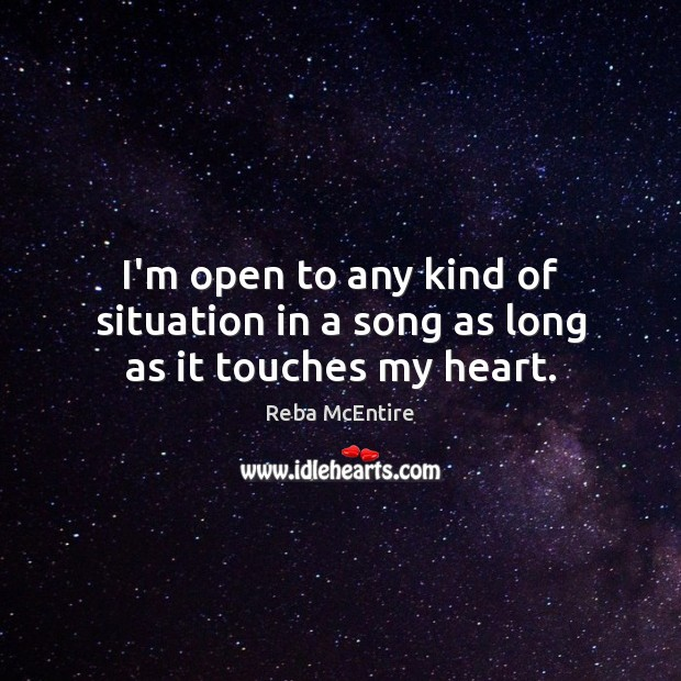 I'm open to any kind of situation in a song as long as it touches my heart. Reba McEntire Picture Quote