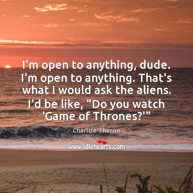I'm open to anything, dude. I'm open to anything. That's what I Image