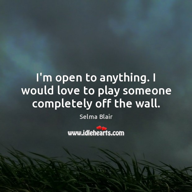 I'm open to anything. I would love to play someone completely off the wall. Image