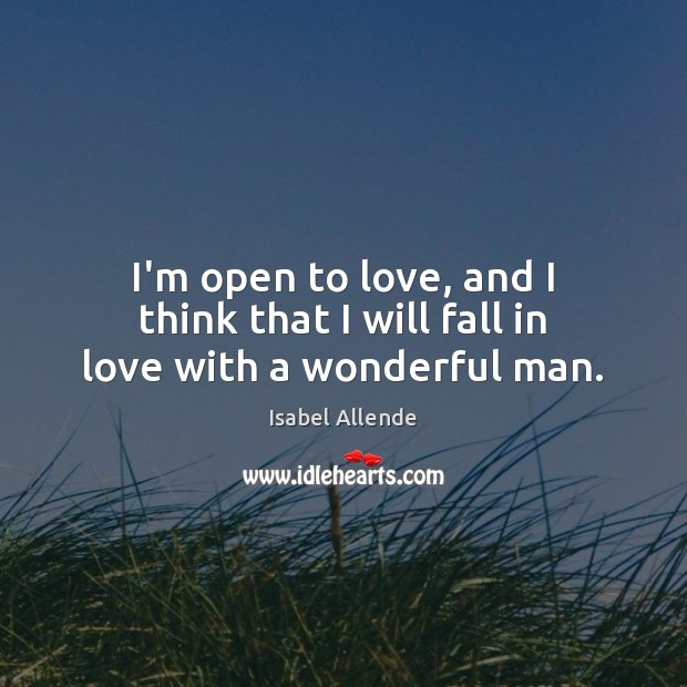 I'm open to love, and I think that I will fall in love with a wonderful man. Isabel Allende Picture Quote