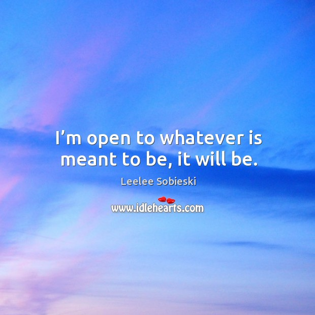 Image, I'm open to whatever is meant to be, it will be.