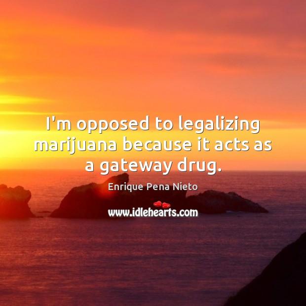 I'm opposed to legalizing marijuana because it acts as a gateway drug. Image