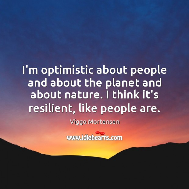 I'm optimistic about people and about the planet and about nature. I Image