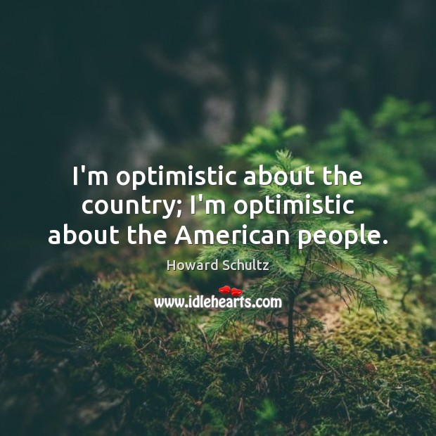 I'm optimistic about the country; I'm optimistic about the American people. Howard Schultz Picture Quote