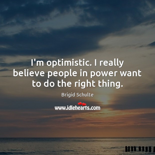I'm optimistic. I really believe people in power want to do the right thing. Image