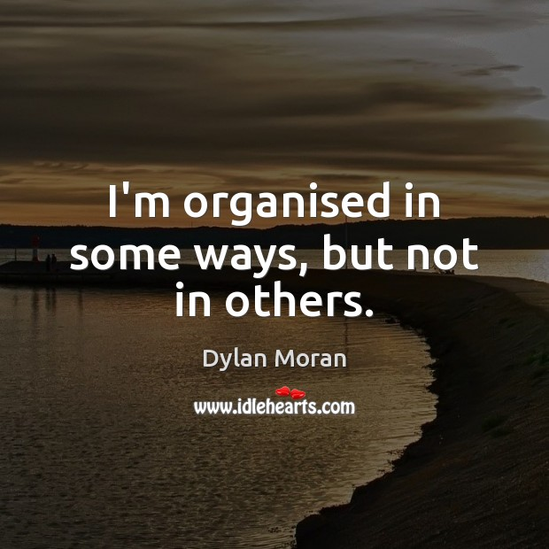 I'm organised in some ways, but not in others. Image