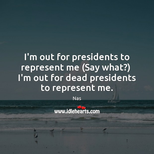 I'm out for presidents to represent me (Say what?)  I'm out for Image