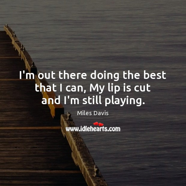 I'm out there doing the best that I can, My lip is cut and I'm still playing. Miles Davis Picture Quote