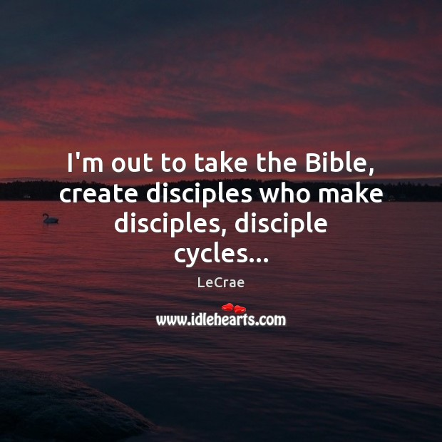 I'm out to take the Bible, create disciples who make disciples, disciple cycles… Image
