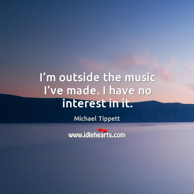 I'm outside the music I've made. I have no interest in it. Image