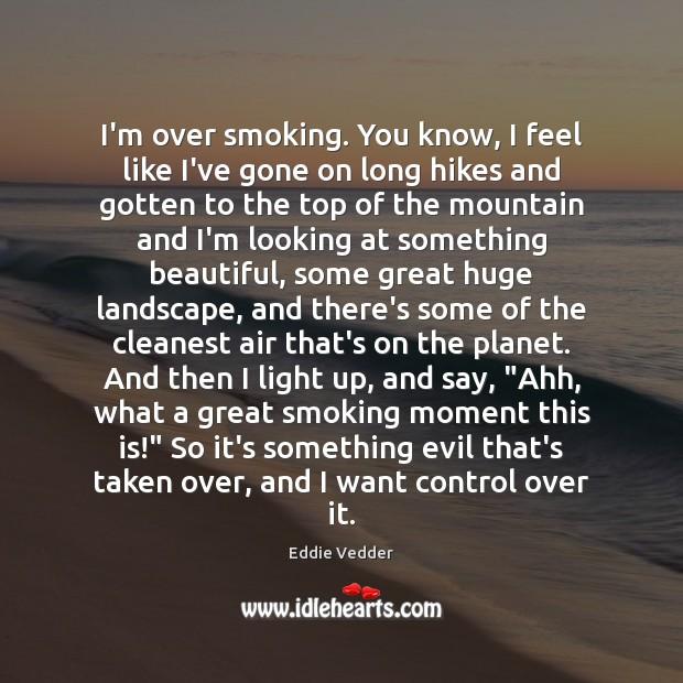 Image, I'm over smoking. You know, I feel like I've gone on long
