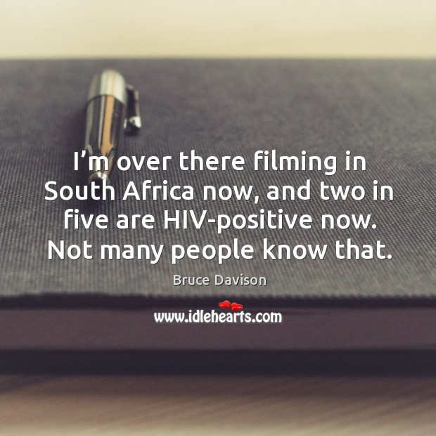 Image, I'm over there filming in south africa now, and two in five are hiv-positive now.