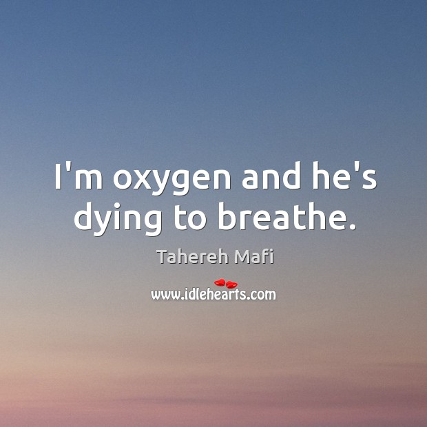 Image, I'm oxygen and he's dying to breathe.