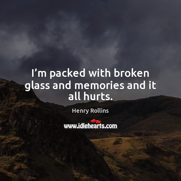 I'm packed with broken glass and memories and it all hurts. Image