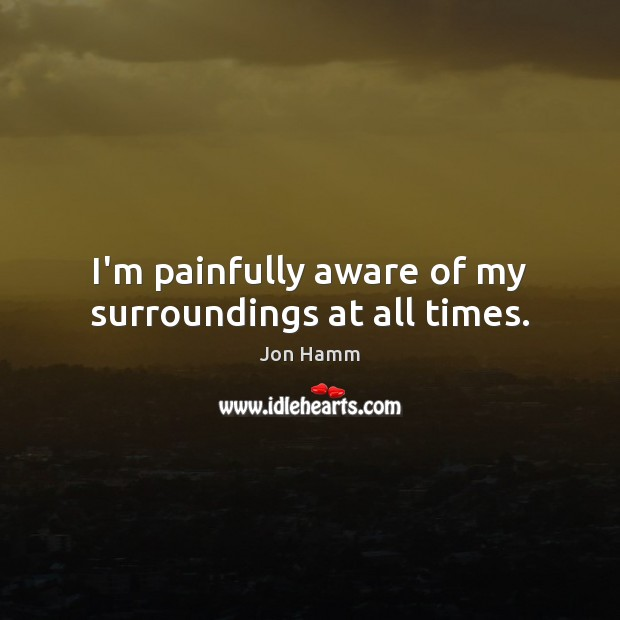I'm painfully aware of my surroundings at all times. Jon Hamm Picture Quote
