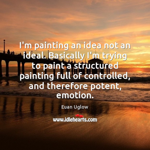 I'm painting an idea not an ideal. Basically I'm trying to paint Emotion Quotes Image