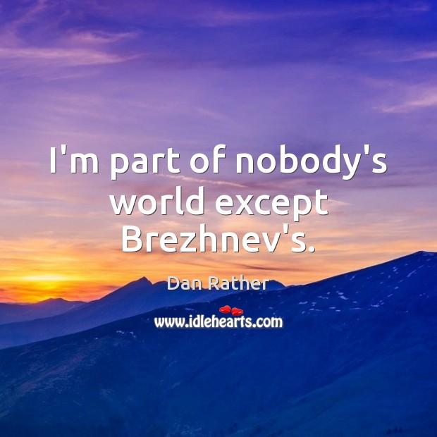 I'm part of nobody's world except Brezhnev's. Image
