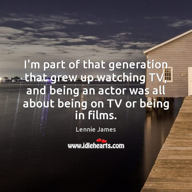 I'm part of that generation that grew up watching TV, and being Image