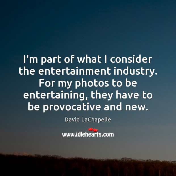 I'm part of what I consider the entertainment industry. For my photos David LaChapelle Picture Quote