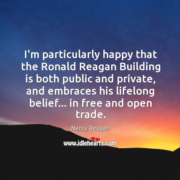I'm particularly happy that the Ronald Reagan Building is both public and Nancy Reagan Picture Quote
