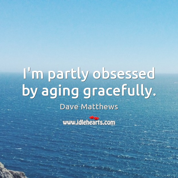 I'm partly obsessed by aging gracefully. Dave Matthews Picture Quote