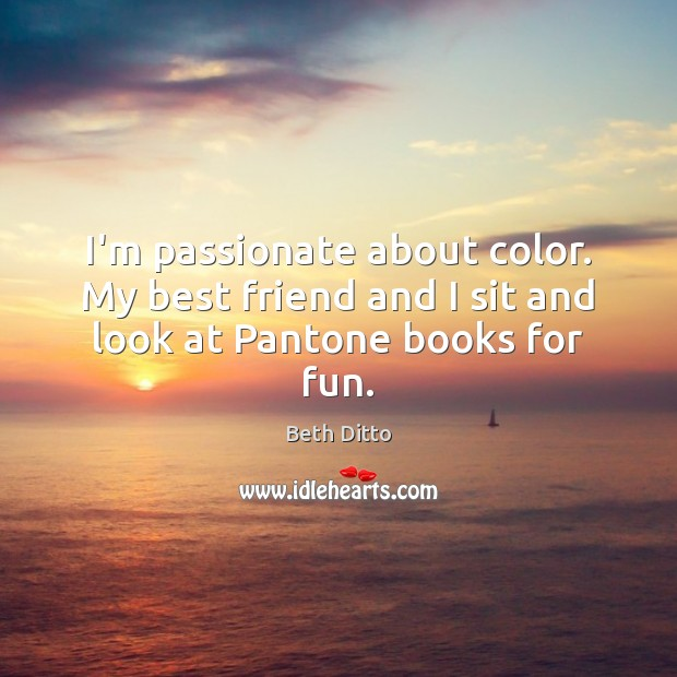 I'm passionate about color. My best friend and I sit and look at Pantone books for fun. Beth Ditto Picture Quote