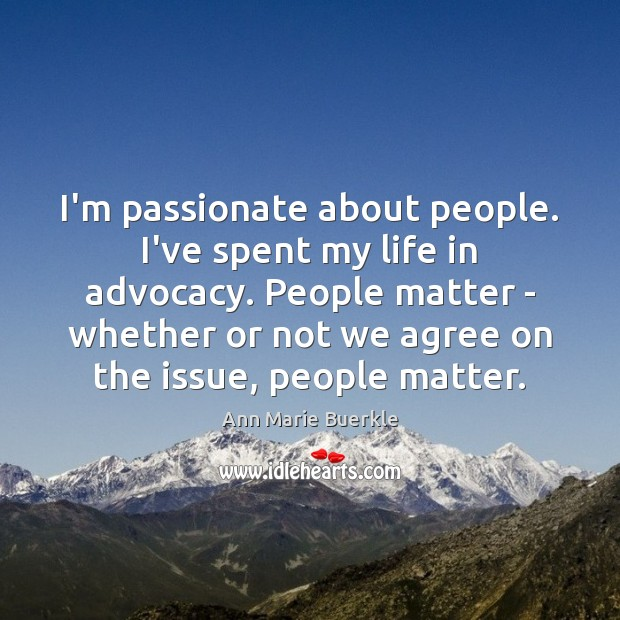 I'm passionate about people. I've spent my life in advocacy. People matter Image