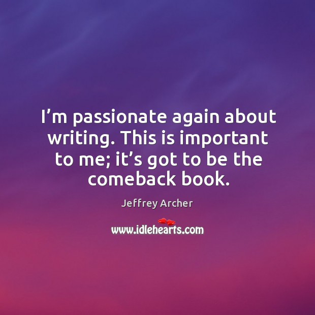 I'm passionate again about writing. This is important to me; it's got to be the comeback book. Jeffrey Archer Picture Quote