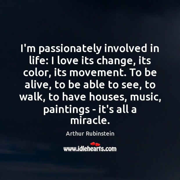 I'm passionately involved in life: I love its change, its color, its Arthur Rubinstein Picture Quote