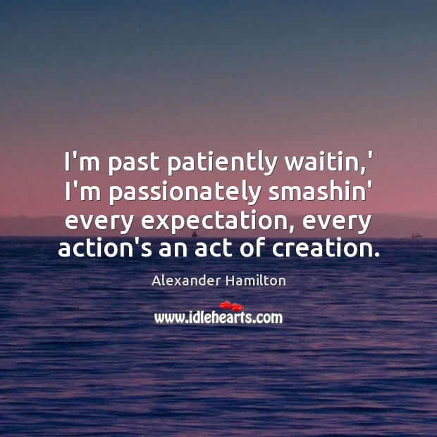 I'm past patiently waitin,' I'm passionately smashin' every expectation, every action's Image
