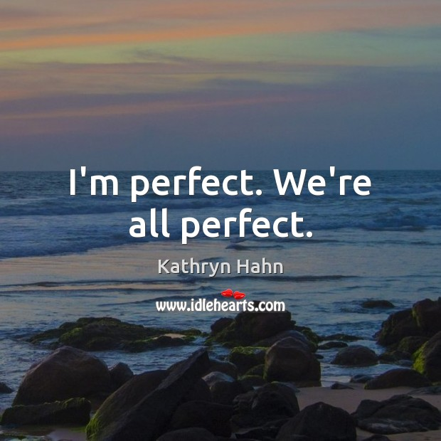 I'm perfect. We're all perfect. Image