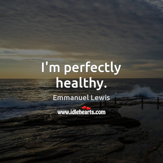 I'm perfectly healthy. Image
