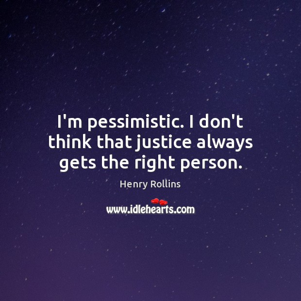Image, I'm pessimistic. I don't think that justice always gets the right person.