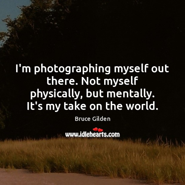 Image, I'm photographing myself out there. Not myself physically, but mentally. It's my