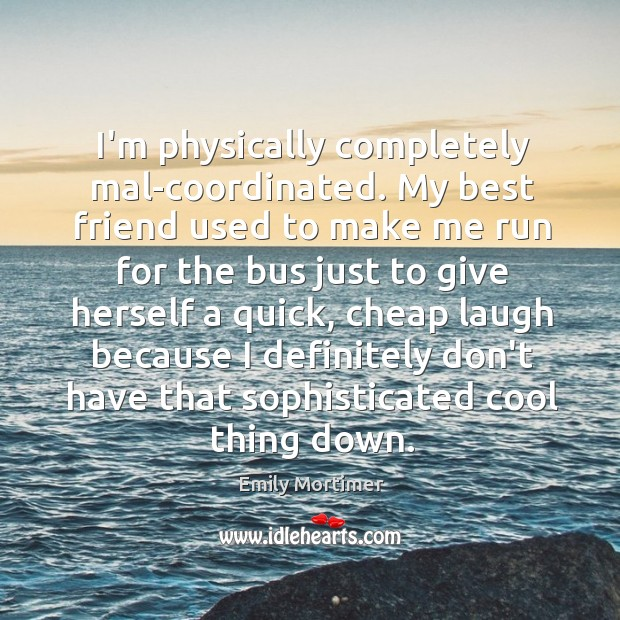 I'm physically completely mal-coordinated. My best friend used to make me run Emily Mortimer Picture Quote