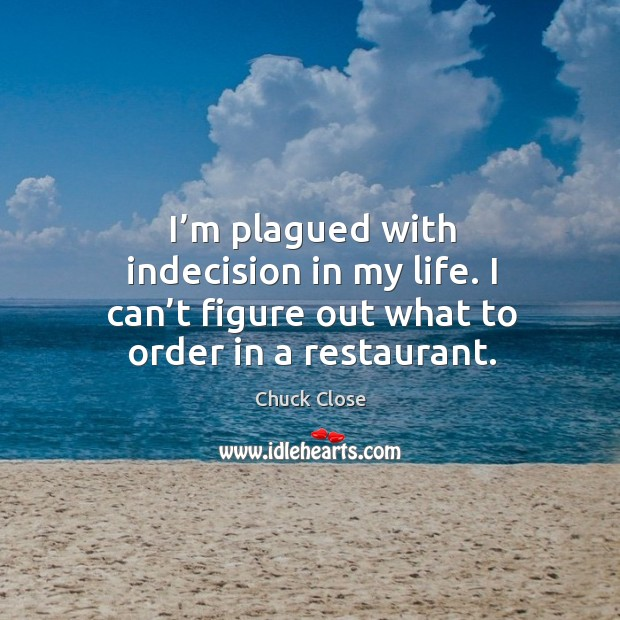 Image, I'm plagued with indecision in my life. I can't figure out what to order in a restaurant.