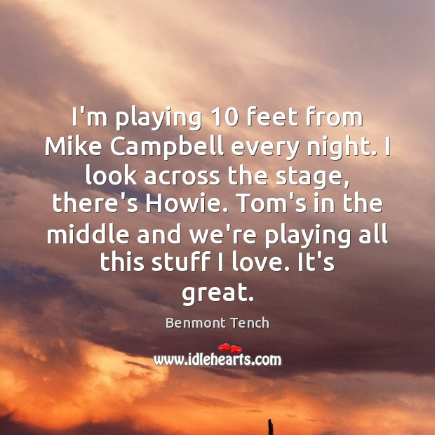 Image, I'm playing 10 feet from Mike Campbell every night. I look across the