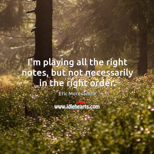 I'm playing all the right notes, but not necessarily in the right order. Image
