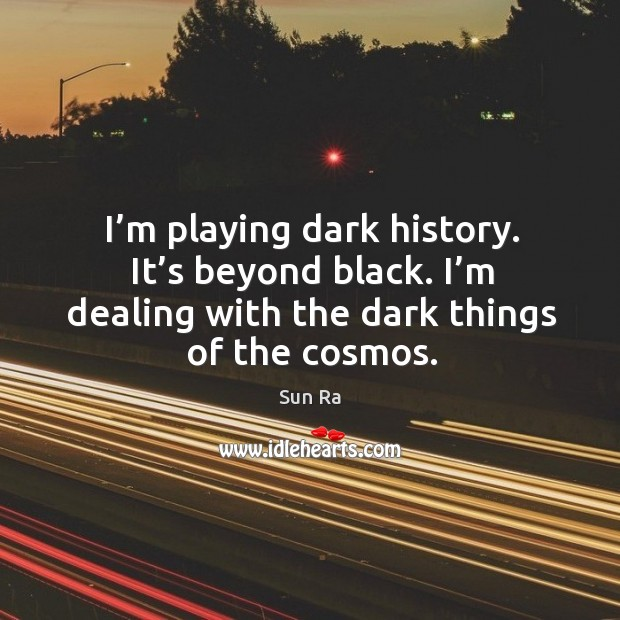 I'm playing dark history. It's beyond black. I'm dealing with the dark things of the cosmos. Image