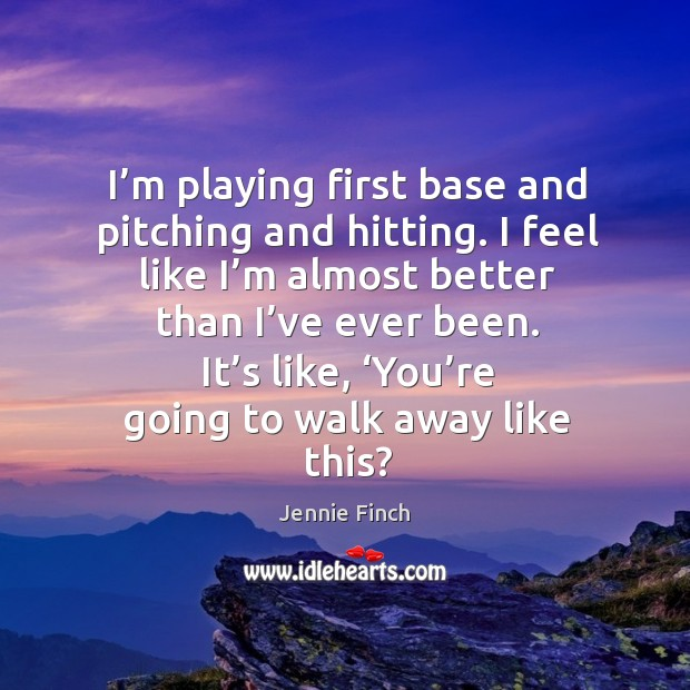 I'm playing first base and pitching and hitting. I feel like I'm almost better than I've ever been. Image