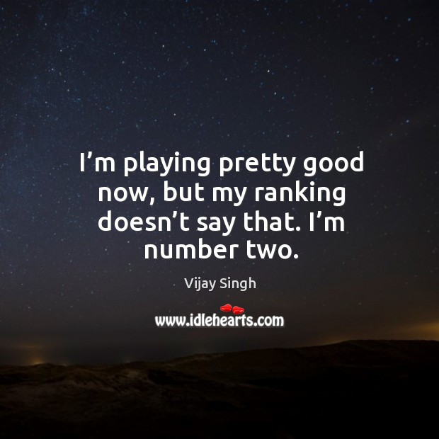 I'm playing pretty good now, but my ranking doesn't say that. I'm number two. Image