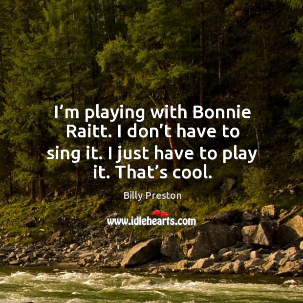 Image, I'm playing with bonnie raitt. I don't have to sing it. I just have to play it. That's cool.