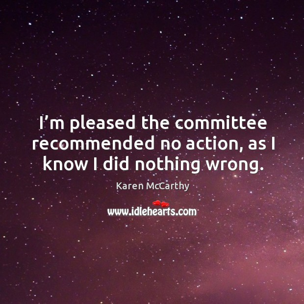 I'm pleased the committee recommended no action, as I know I did nothing wrong. Image