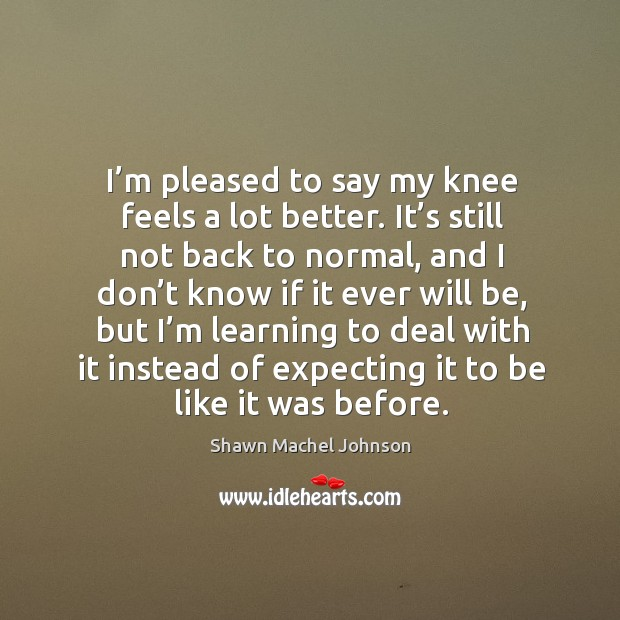 I'm pleased to say my knee feels a lot better. Shawn Machel Johnson Picture Quote