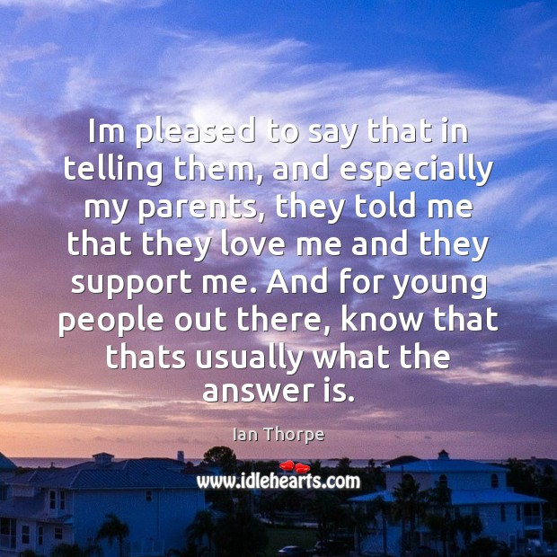 Im pleased to say that in telling them, and especially my parents, Love Me Quotes Image