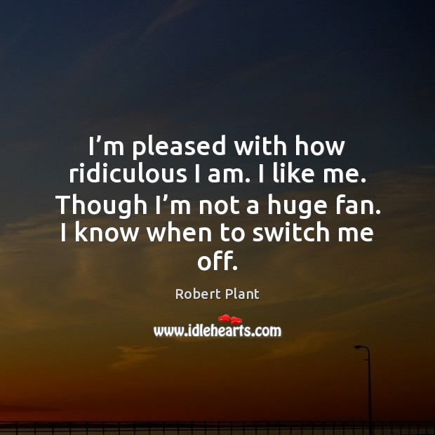 I'm pleased with how ridiculous I am. I like me. Though Robert Plant Picture Quote