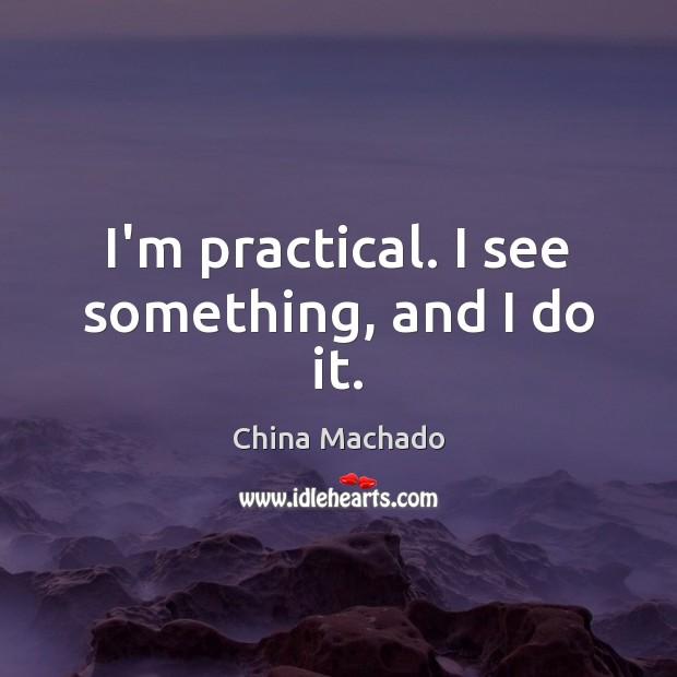 I'm practical. I see something, and I do it. Image